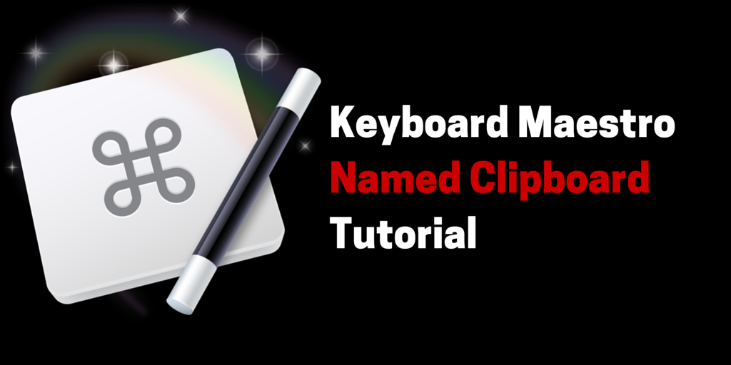 How to Use Named Clipboards in Keyboard Maestro